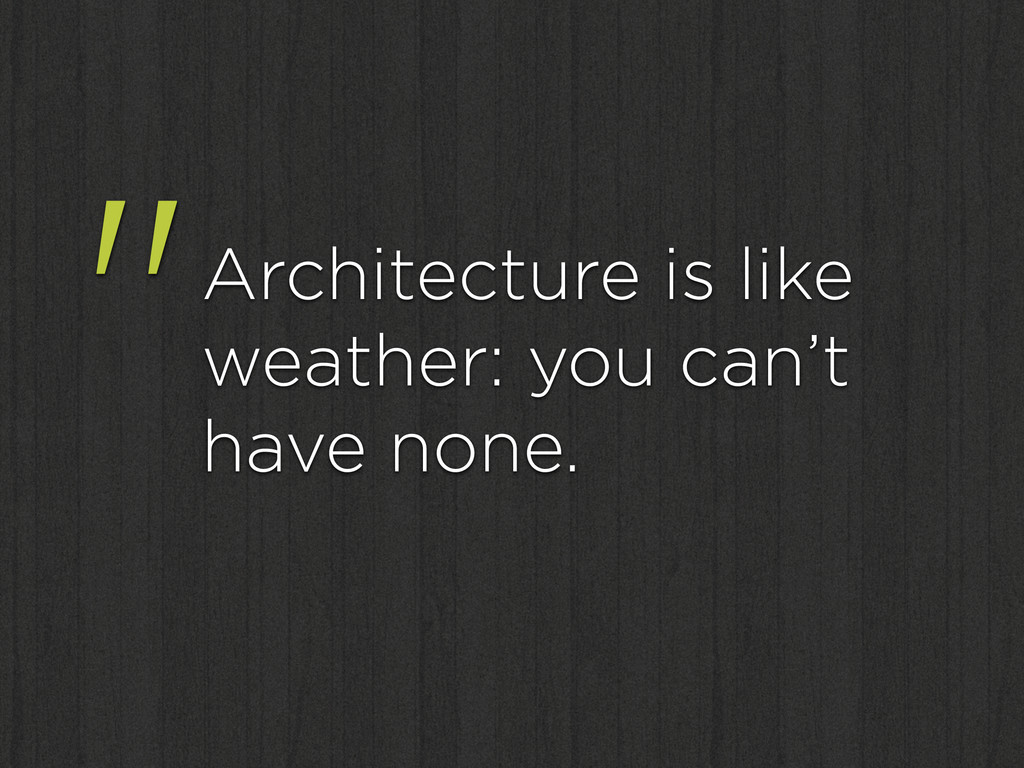 """Architecture is like weather: you can't have n..."