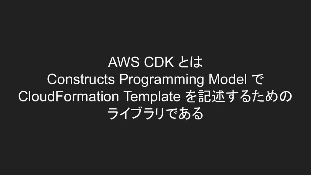 AWS CDK とは Constructs Programming Model で Cloud...