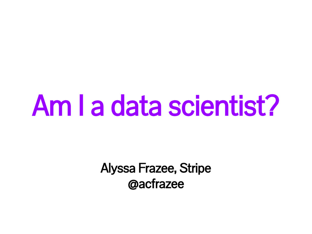 Am I a data scientist? Alyssa Frazee, Stripe @a...