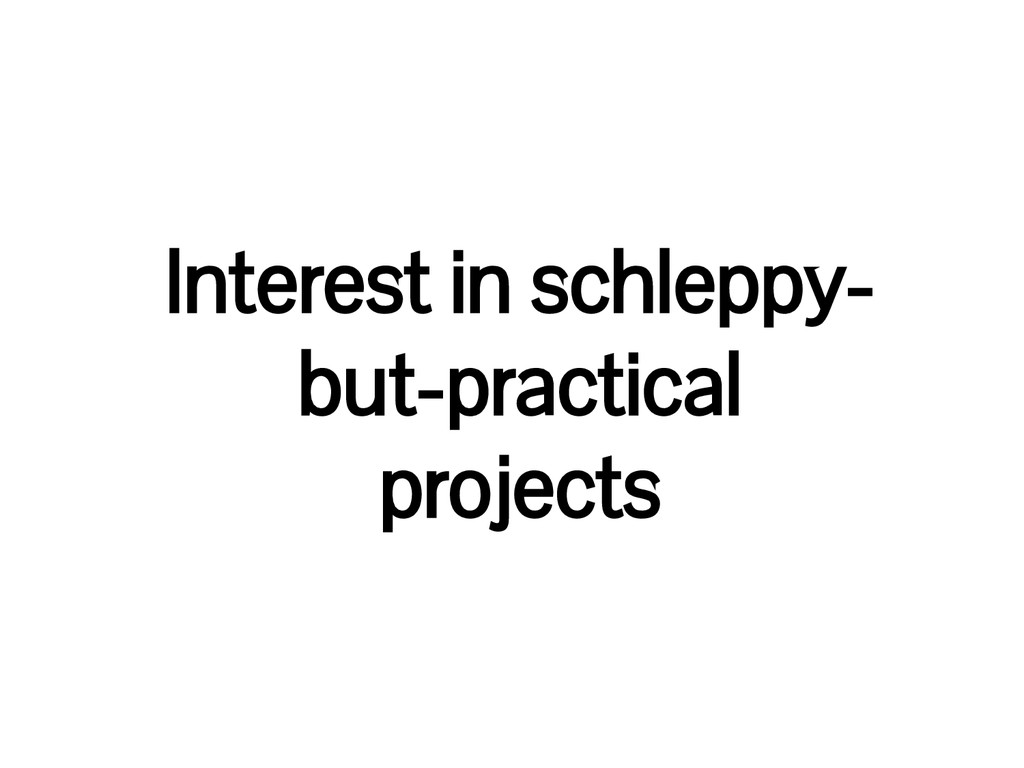 Interest in schleppy- but-practical projects