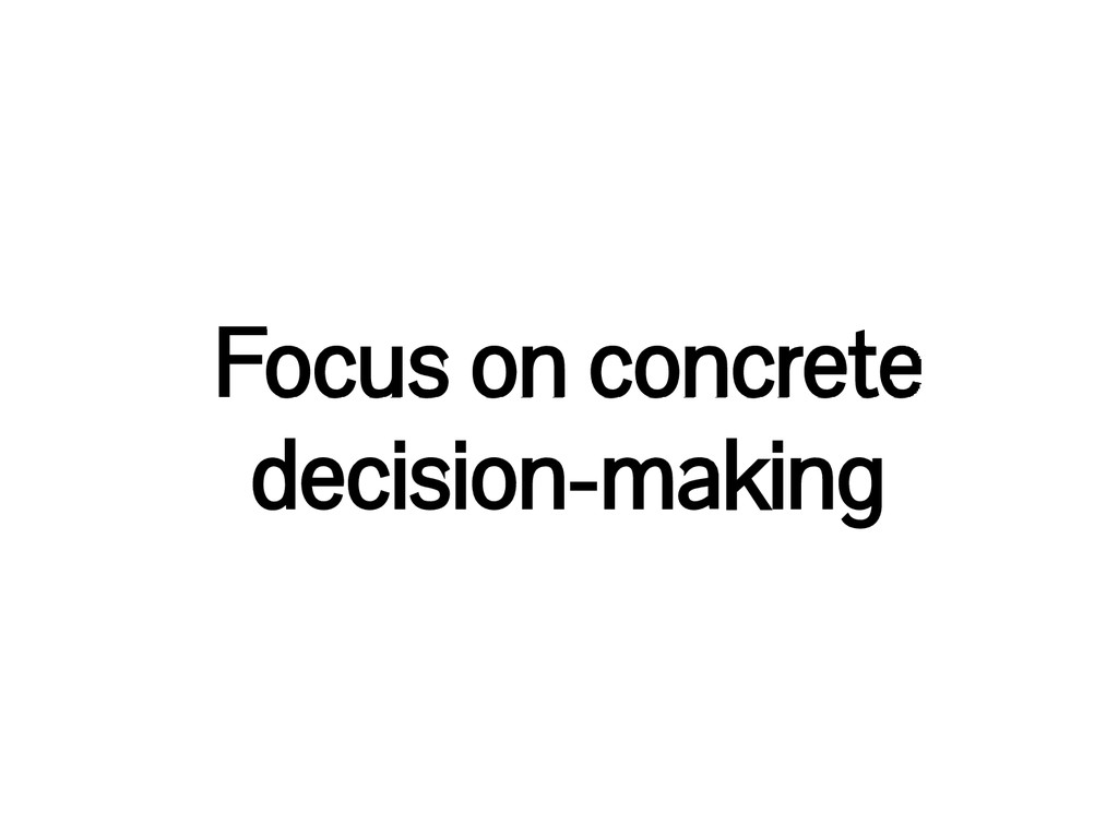 Focus on concrete decision-making