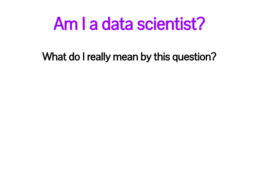 Am I a data scientist? What do I really mean by...