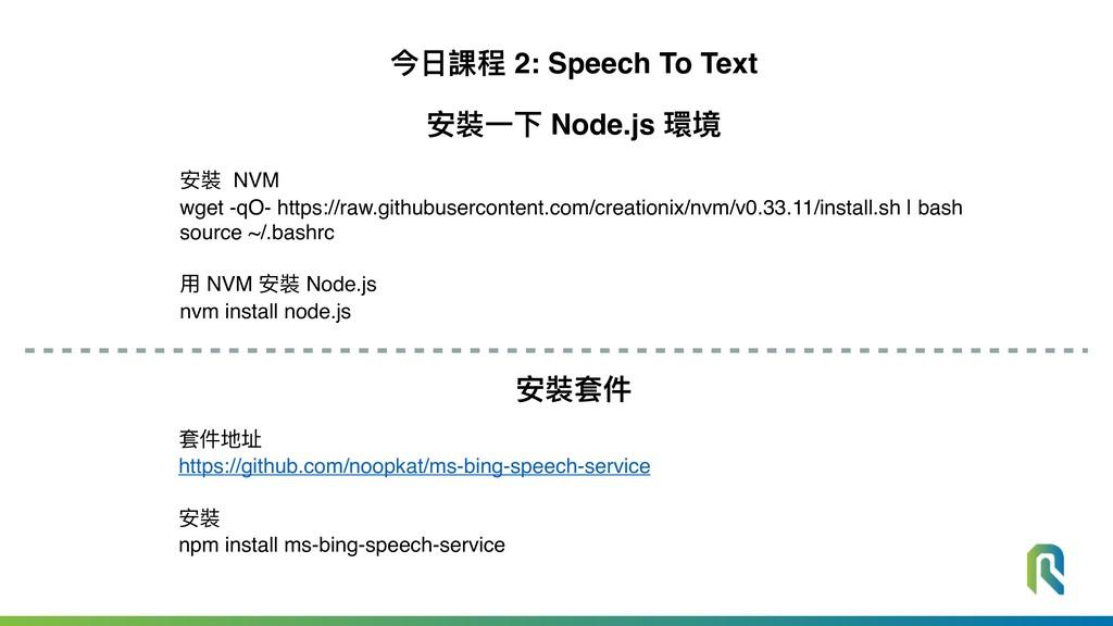 今⽇日課程 2: Speech To Text 安裝⼀一下 Node.js 環境 安裝 NVM...