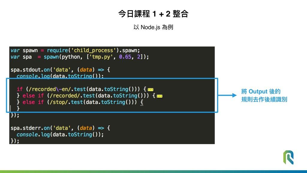 今⽇日課程 1 + 2 整合 以 Node.js 為例例 將 Output 後的 規則去作後續...