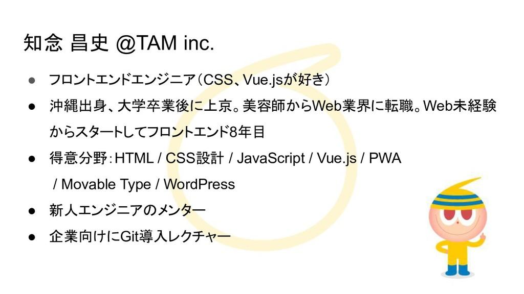 知念 昌史 @TAM inc. ● フロントエンドエンジニア(CSS、Vue.jsが好き) ●...