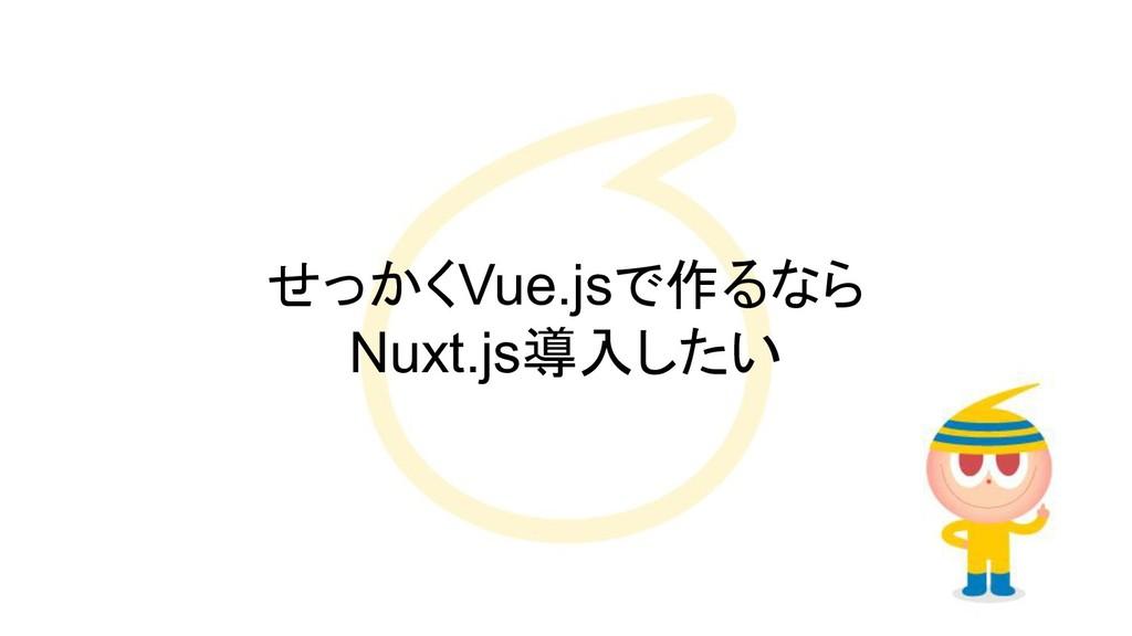 せっかくVue.jsで作るなら Nuxt.js導入したい