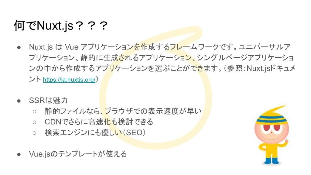 何でNuxt.js??? ● Nuxt.js は Vue アプリケーションを作成するフレームワ...