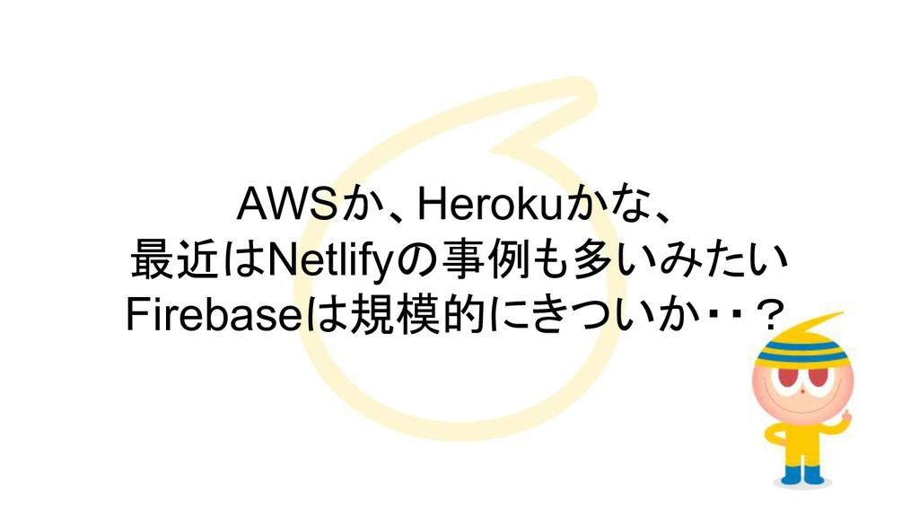 AWSか、Herokuかな、 最近はNetlifyの事例も多いみたい Firebaseは規模的...