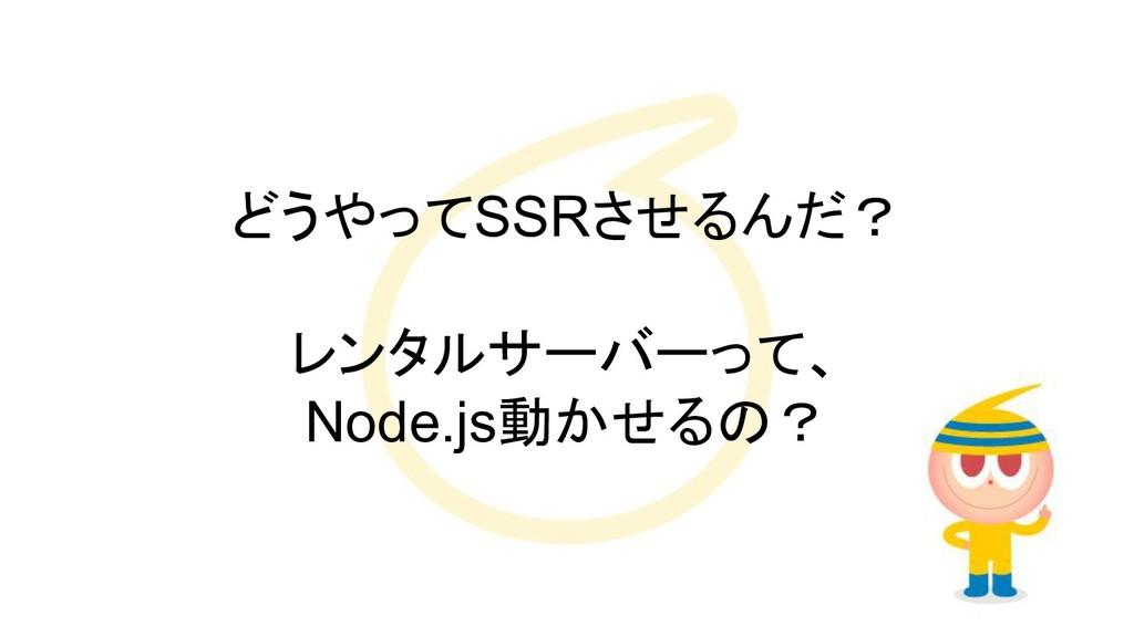 どうやってSSRさせるんだ? レンタルサーバーって、 Node.js動かせるの?