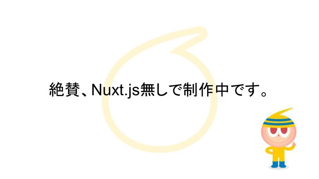 絶賛、Nuxt.js無しで制作中です。