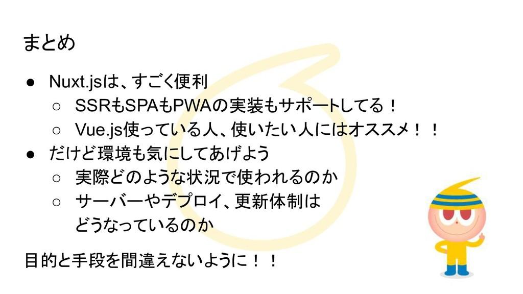 まとめ ● Nuxt.jsは、すごく便利 ○ SSRもSPAもPWAの実装もサポートしてる! ...
