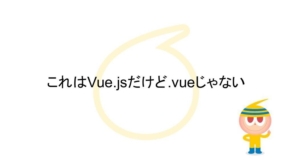これはVue.jsだけど.vueじゃない