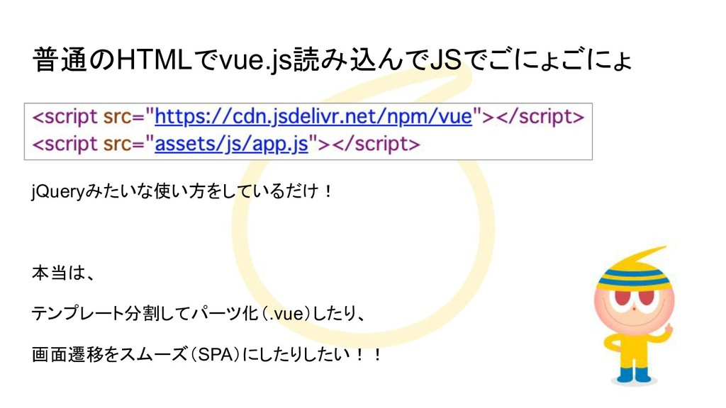 普通のHTMLでvue.js読み込んでJSでごにょごにょ jQueryみたいな使い方をしている...