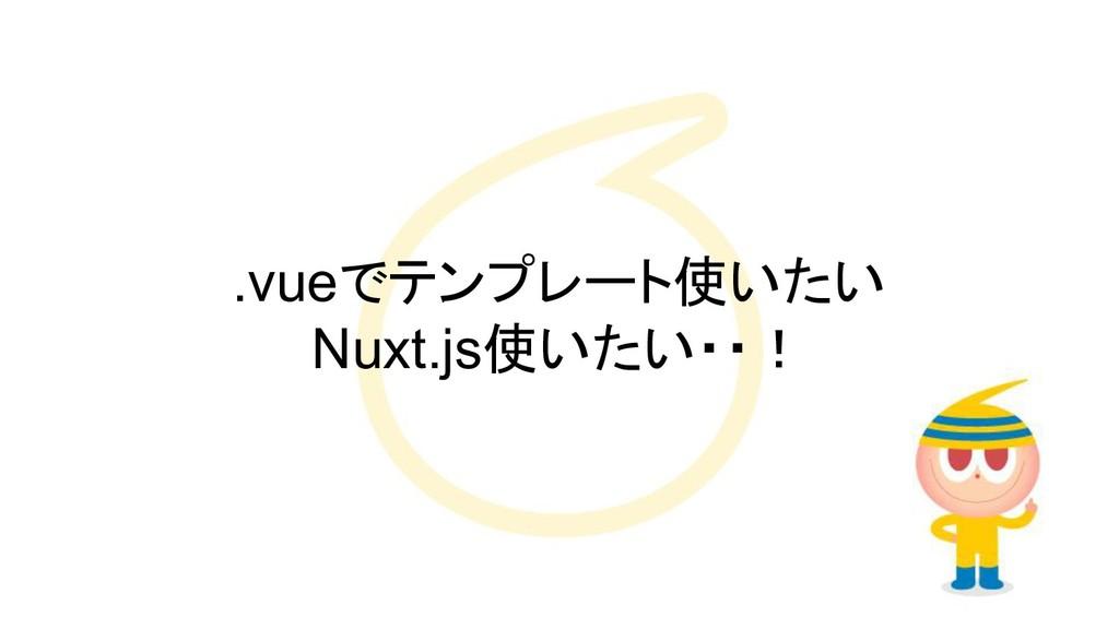 .vueでテンプレート使いたい Nuxt.js使いたい・・!