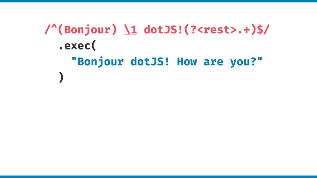 "/^(Bonjour) \1 dotJS!(?<rest>.+)$/ .exec( ""Bonj..."