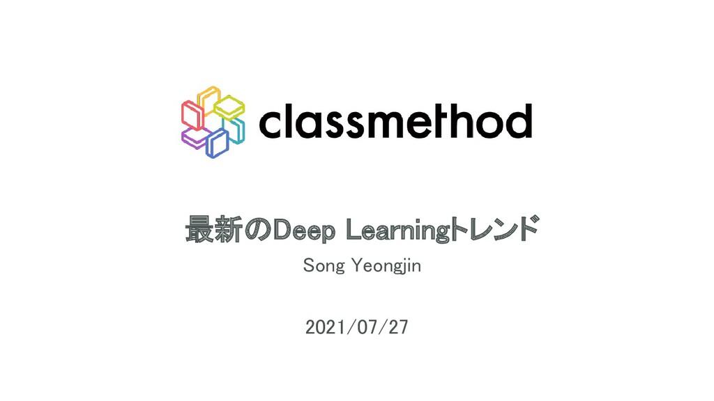 最新のDeep Learningトレンド Song Yeongjin 2021/07/27...