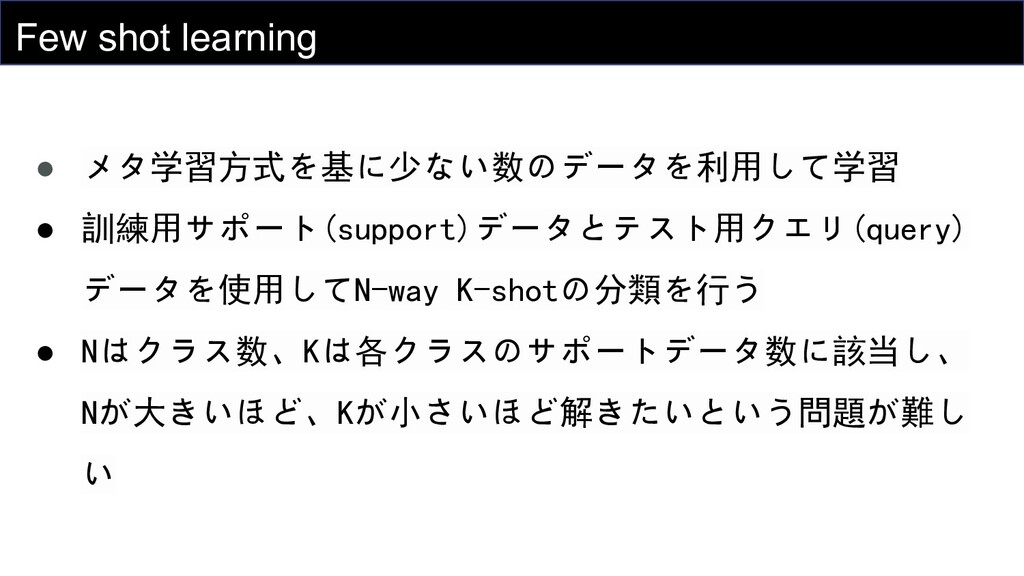 Few shot learning ● メタ学習方式を基に少ない数のデータを利用して学習 ● ...