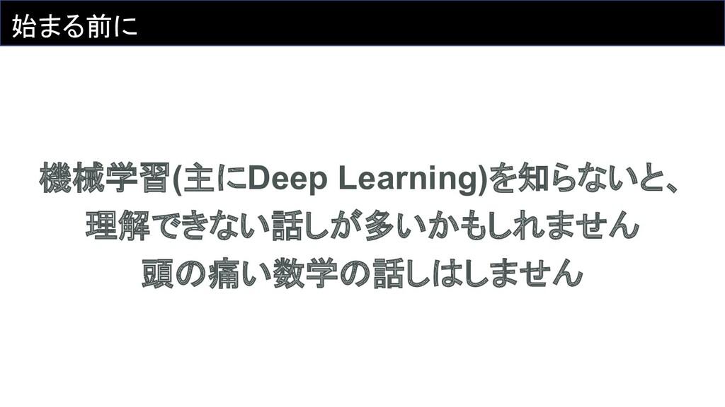 始まる前に 機械学習(主にDeep Learning)を知らないと、 理解できない話しが多いか...