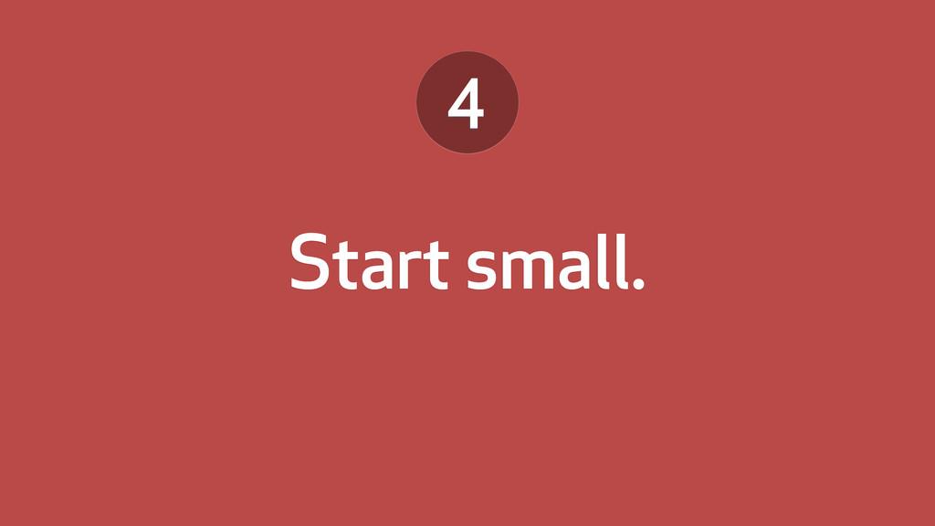 Start small. 4