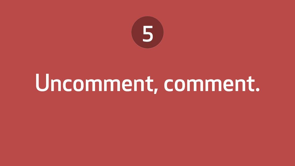 Uncomment, comment. 5