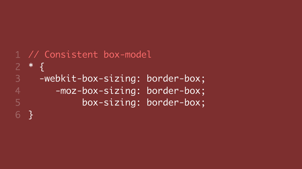 // Consistent box-model * { -webkit-box-sizing:...