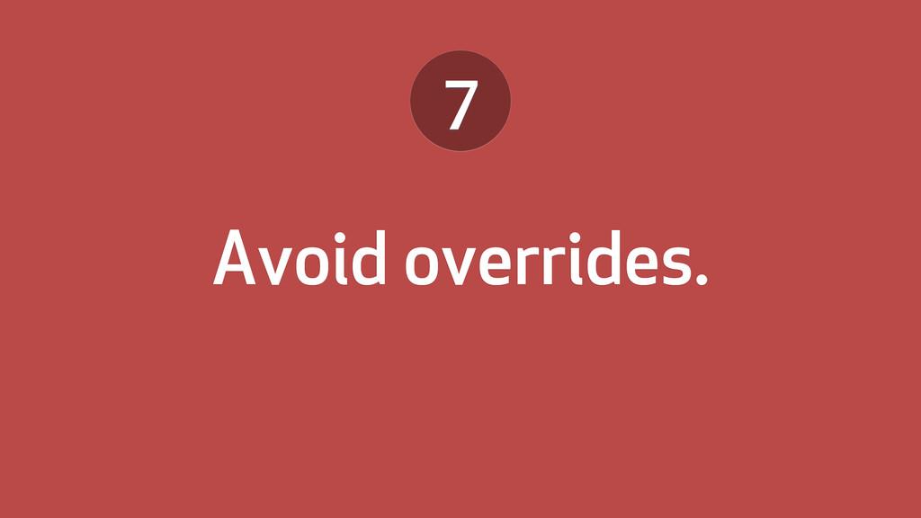 Avoid overrides. 7