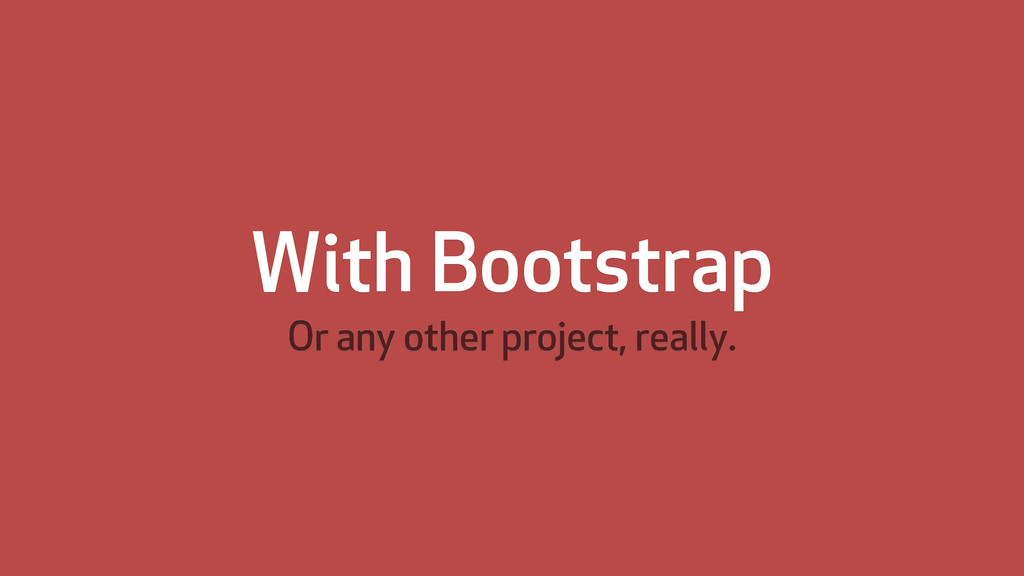 With Bootstrap Or any other project, really.