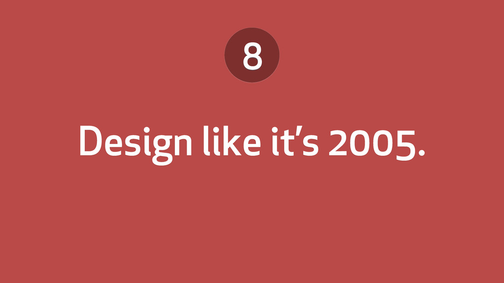 Design like it's 2005. 8