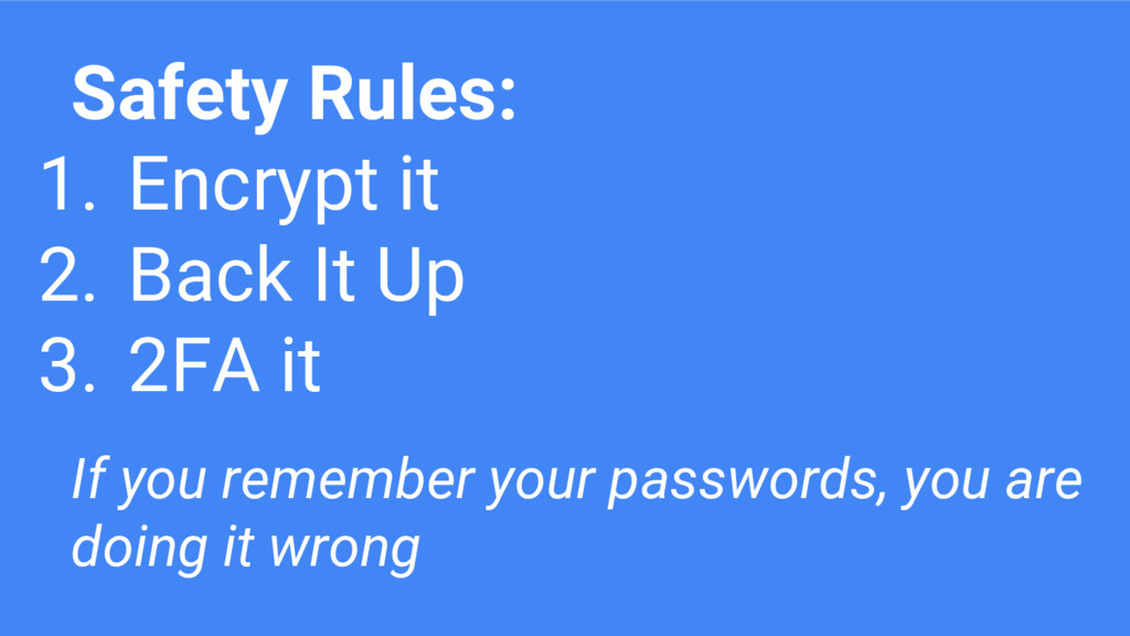 Safety Rules: 1. Encrypt it 2. Back It Up 3. 2F...