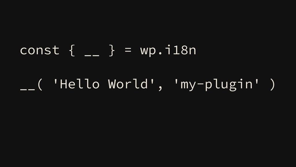 const { __ } = wp.i18n __( 'Hello World', 'my-p...