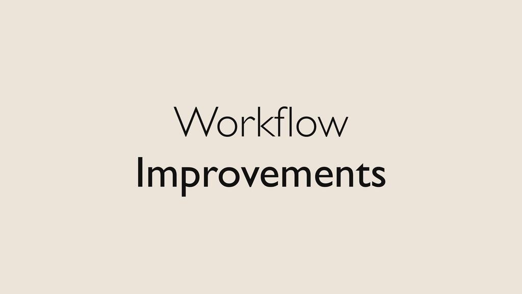 Workflow Improvements