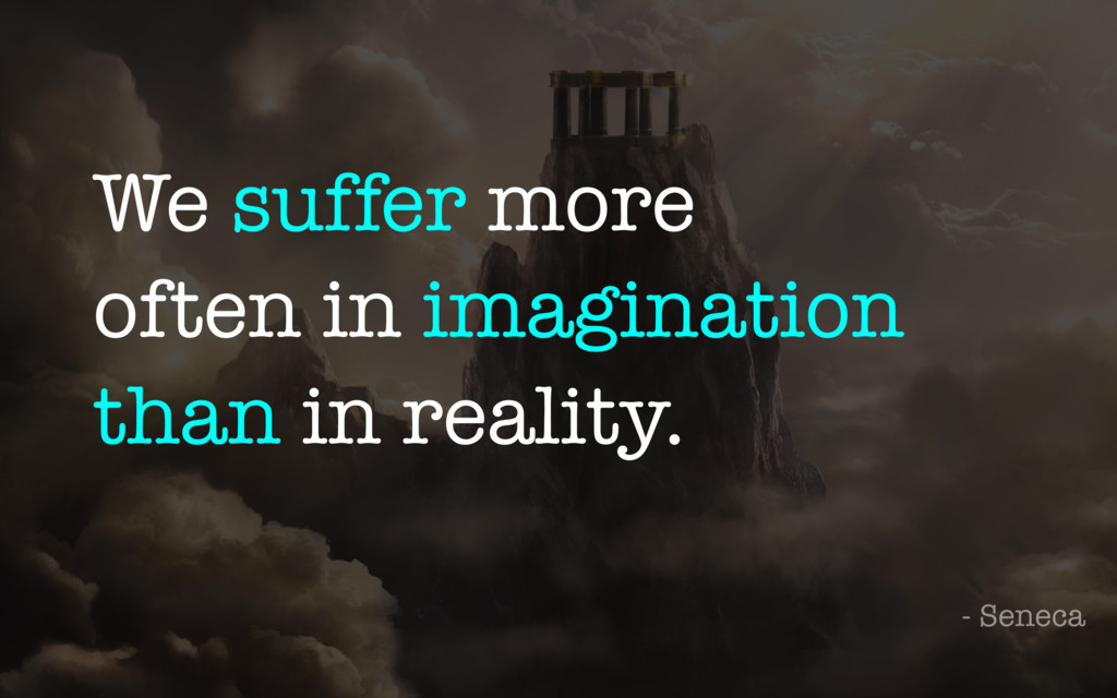 We suffer more often in imagination than in rea...