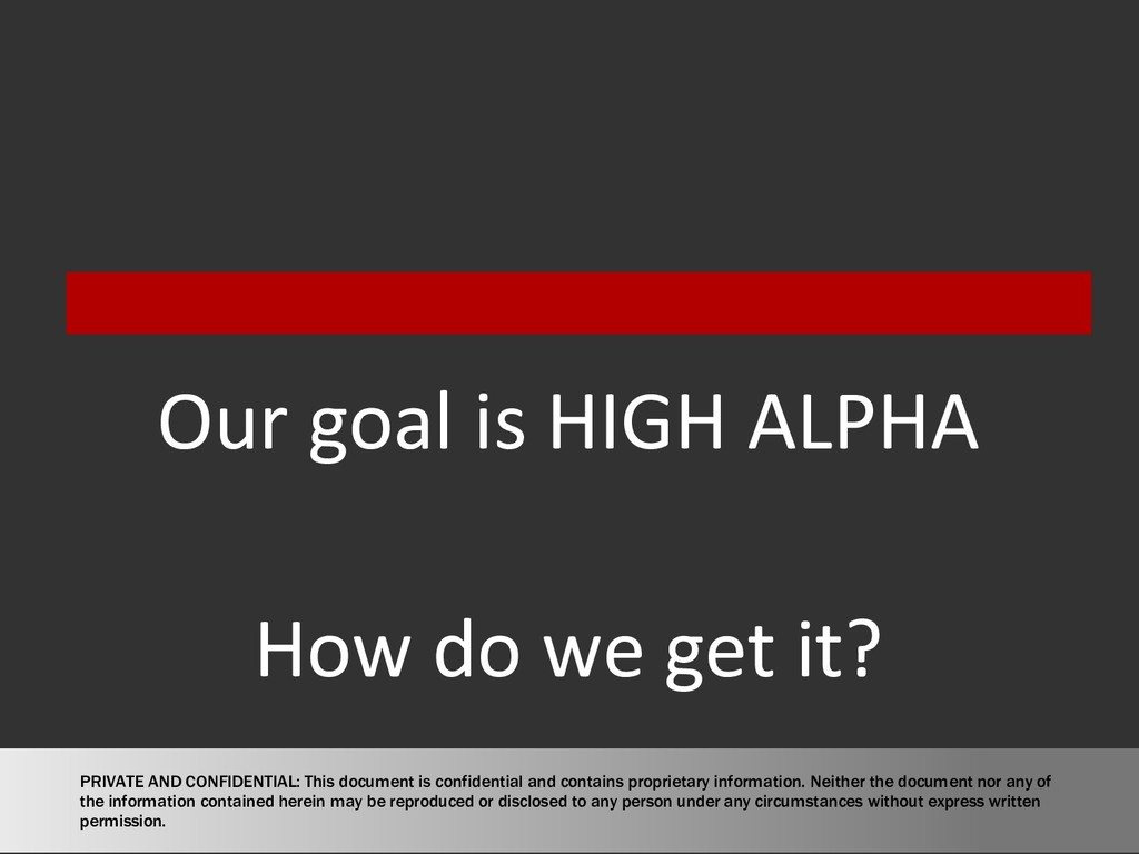Our goal is HIGH ALPHA How do we get it? PRIVAT...