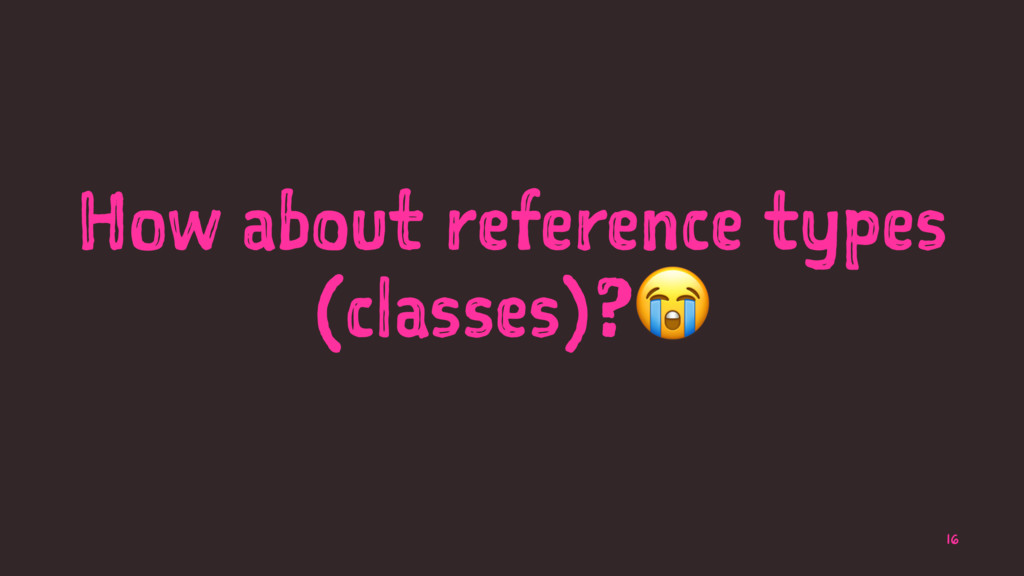 How about reference types (classes)? 16