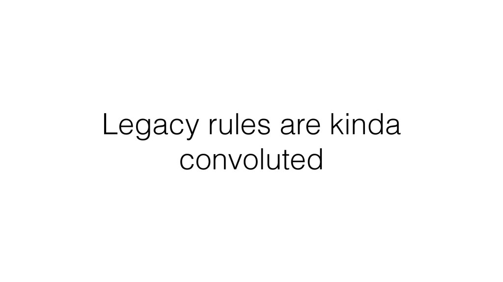 Legacy rules are kinda convoluted