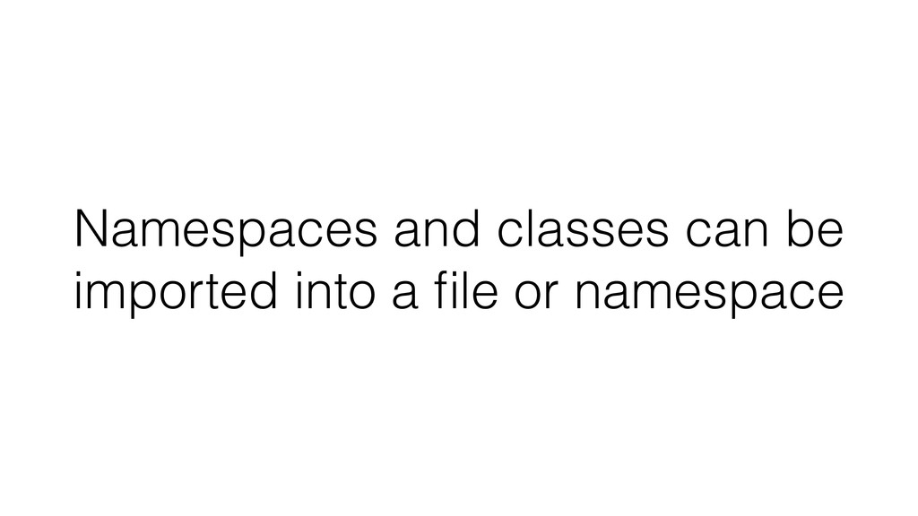 Namespaces and classes can be imported into a fi...