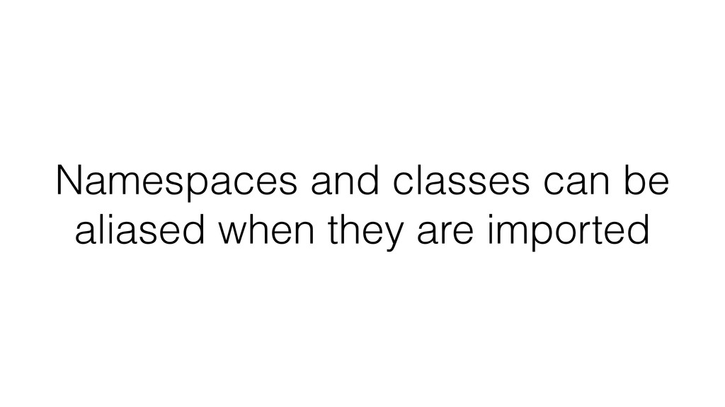 Namespaces and classes can be aliased when they...