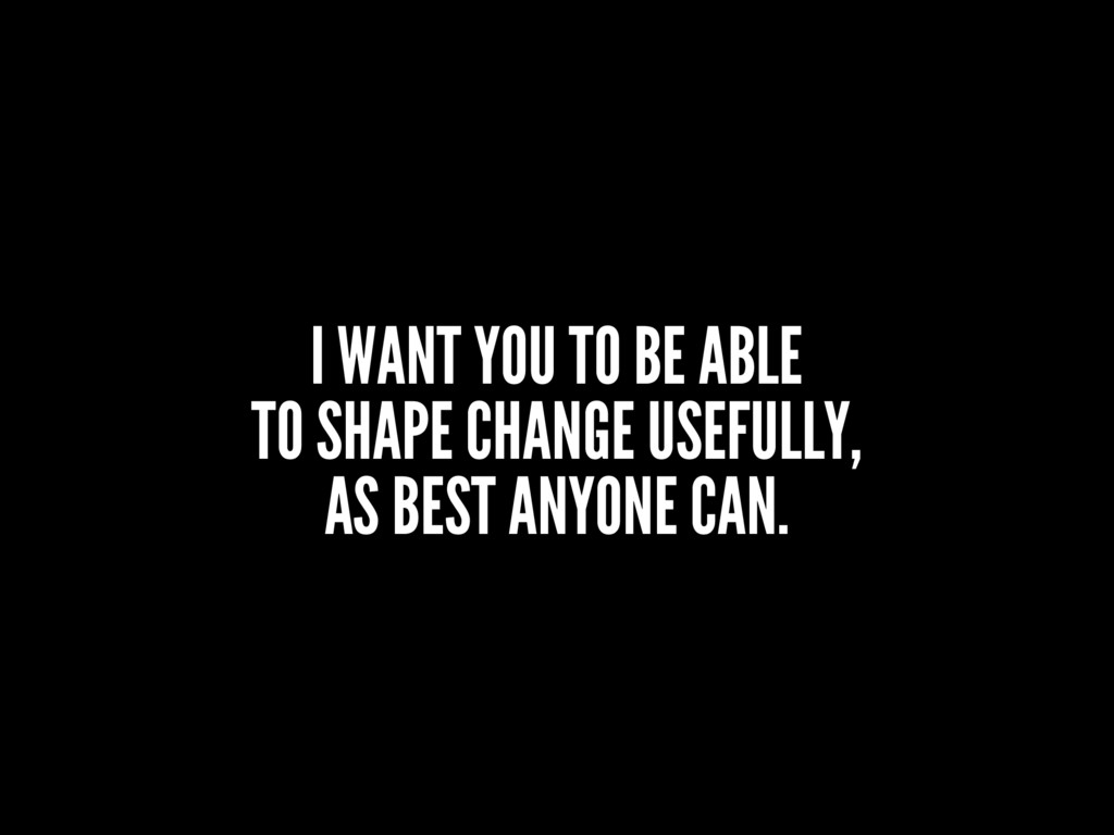 I WANT YOU TO BE ABLE TO SHAPE CHANGE USEFULLY,...