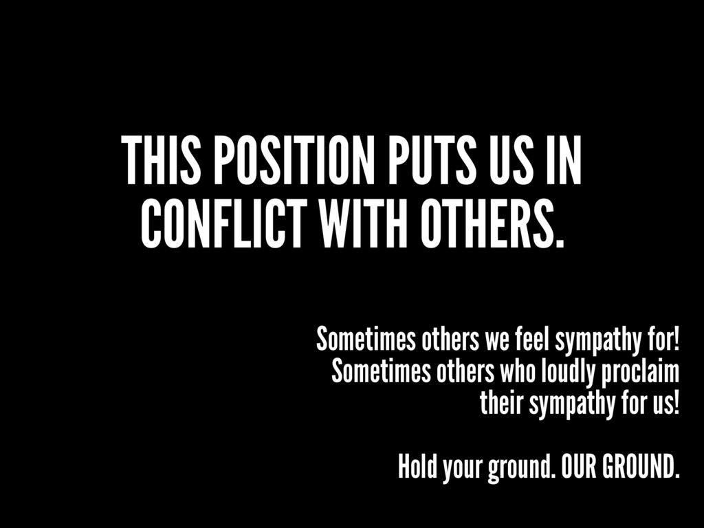 THIS POSITION PUTS US IN CONFLICT WITH OTHERS. ...