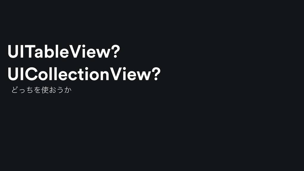 ͲͬͪΛ࢖͓͏͔ UITableView? UICollectionView?