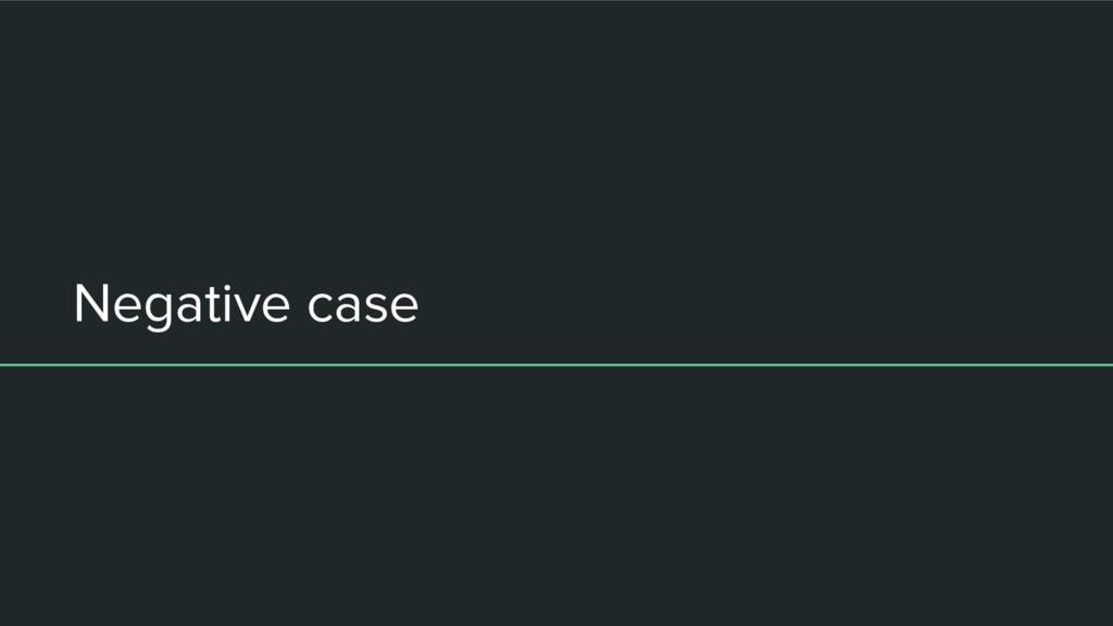 Negative case