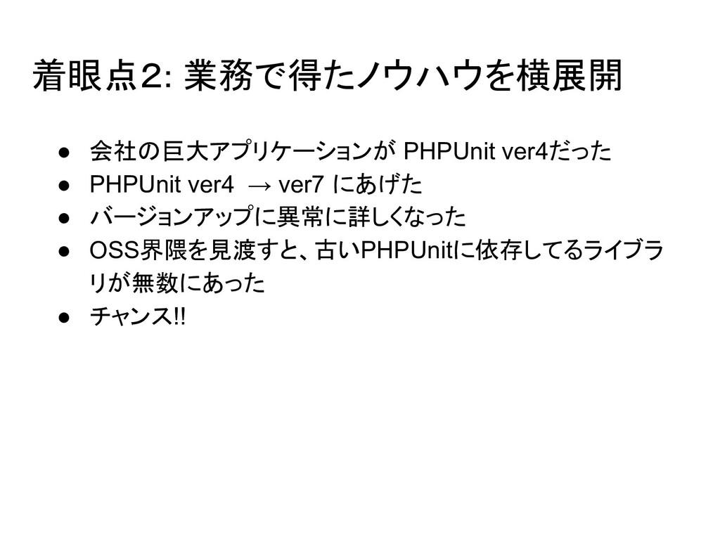 着眼点2: 業務で得たノウハウを横展開 ● 会社の巨大アプリケーションが PHPUnit ve...