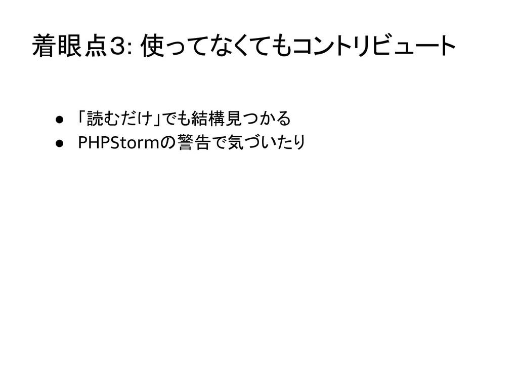 着眼点3: 使ってなくてもコントリビュート ● 「読むだけ」でも結構見つかる ● PHPSto...