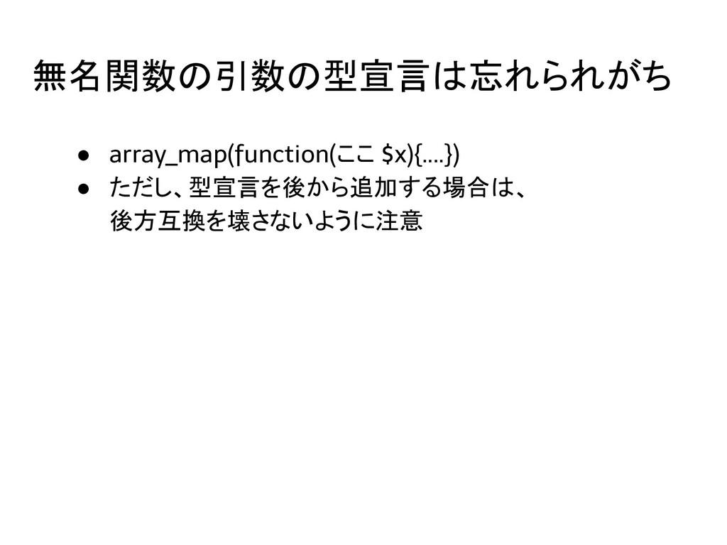 無名関数の引数の型宣言は忘れられがち ● array_map(function(ここ $x){...