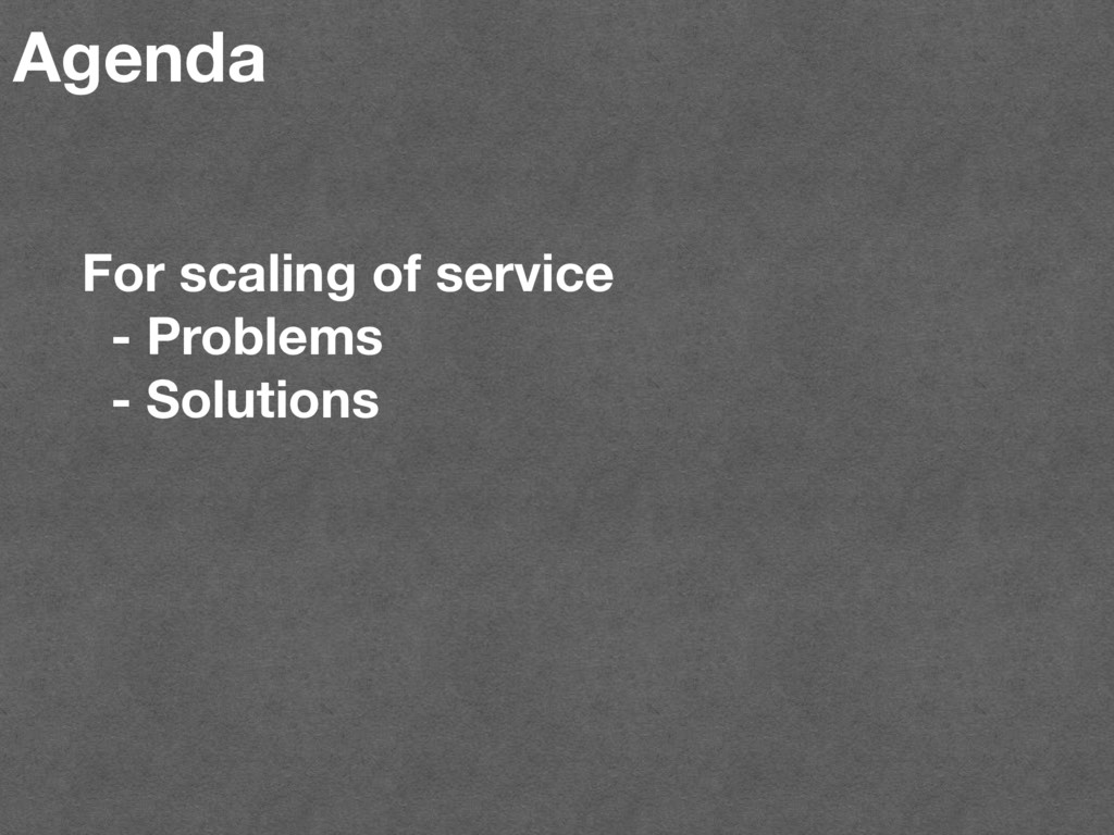 Agenda For scaling of service - Problems - Solu...