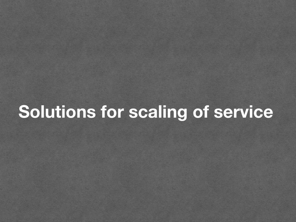 Solutions for scaling of service