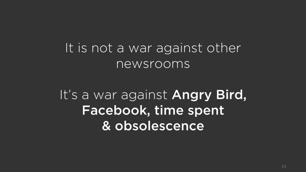 It is not a war against other newsrooms It's a...