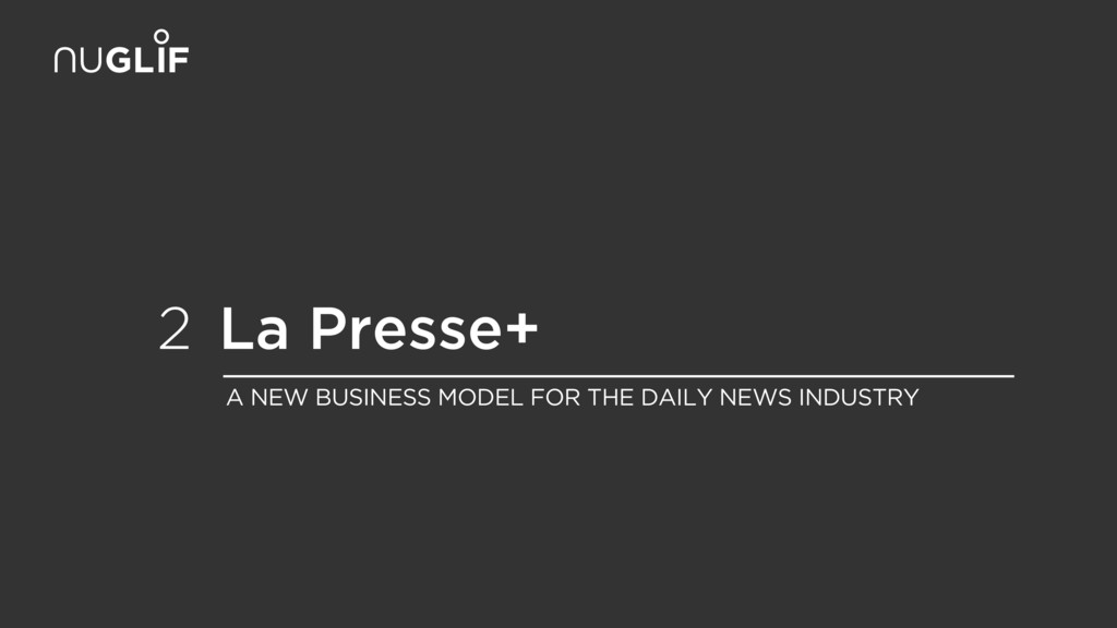 La Presse+ 2 A NEW BUSINESS MODEL FOR THE DAILY...