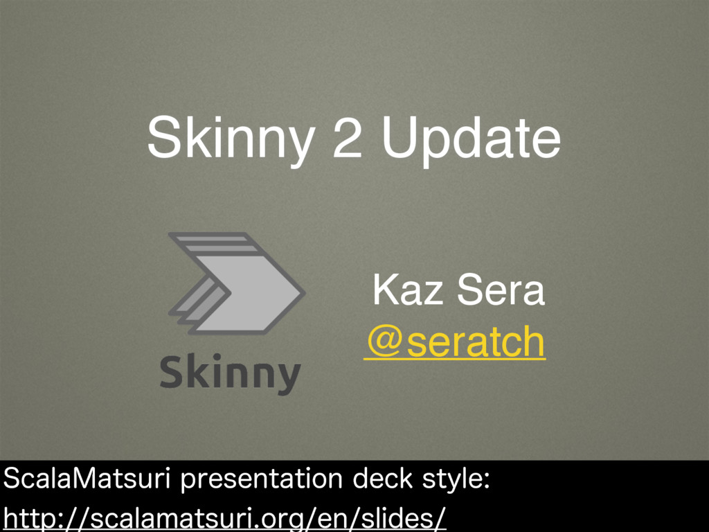 Skinny 2 Update Kaz Sera @seratch 4DBMB.BUTVSJ...