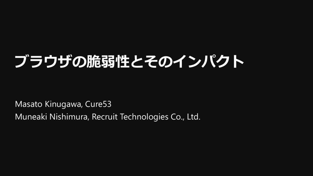 ブラウザの脆弱性とそのインパクト Masato Kinugawa, Cure53 Muneak...